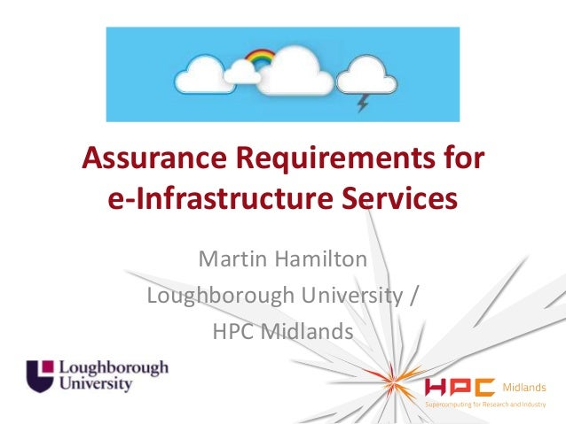 Assurance Requirements for e-Infrastructure Services Martin Hamilton Loughborough University / HPC Midlands