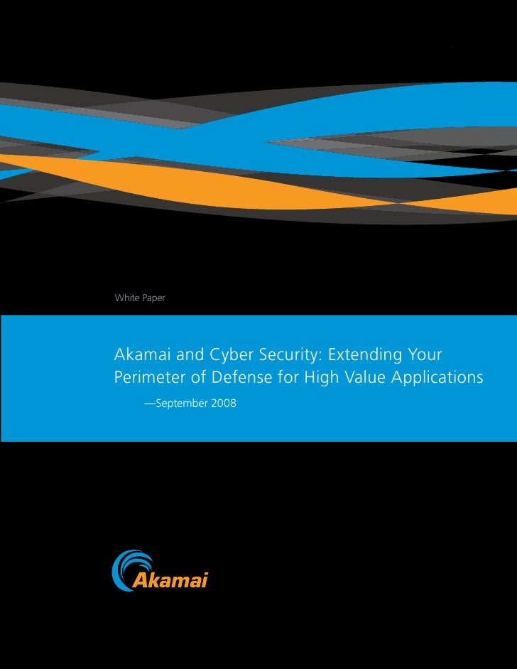 White Paper     Akamai and Cyber Security: Extending Your Perimeter of Defense for High Value Applications       —Septembe...
