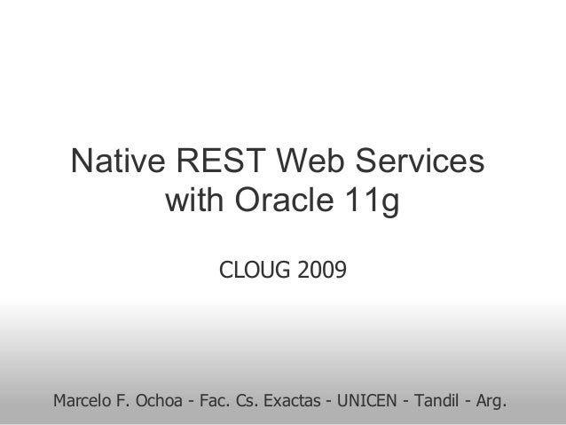 Native REST Web Services with Oracle 11g CLOUG 2009 Marcelo F. Ochoa - Fac. Cs. Exactas - UNICEN - Tandil - Arg.