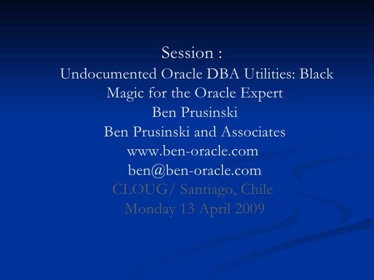 Session :    Undocumented Oracle DBA Utilities: Black Magic for the Oracle Expert Ben Prusinski Ben Prusinski and Associat...