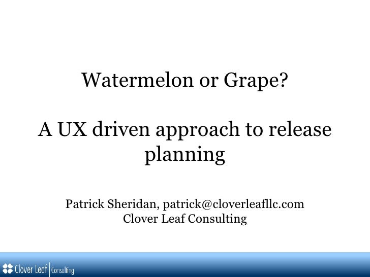 Watermelon or Grape? A UX driven approach to release planning Patrick Sheridan, patrick@cloverleafllc.com Clover Leaf Cons...