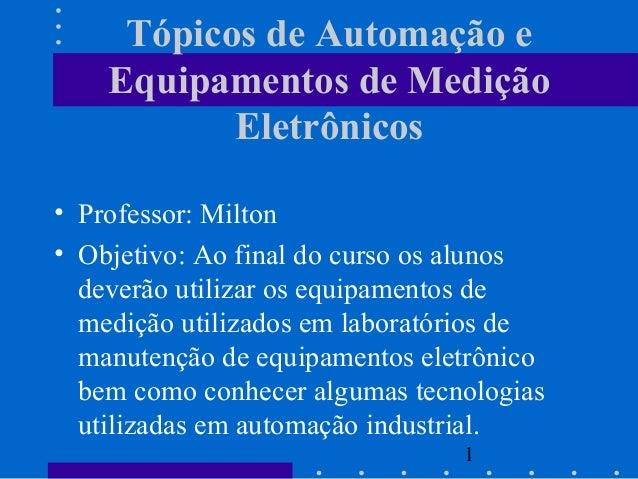 1 Tópicos de Automação e Equipamentos de Medição Eletrônicos • Professor: Milton • Objetivo: Ao final do curso os alunos d...
