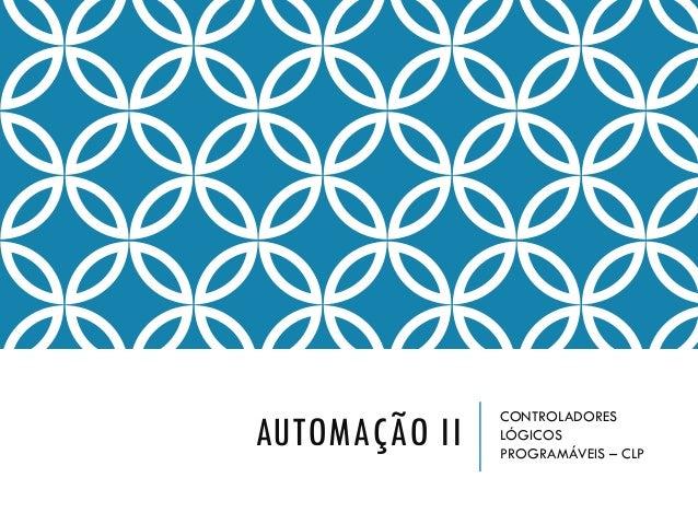 AUTOMAÇÃO II CONTROLADORES LÓGICOS PROGRAMÁVEIS – CLP