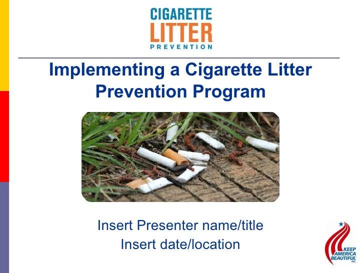 <ul><li>Insert Presenter name/title </li></ul><ul><li>Insert date/location </li></ul>Implementing a Cigarette Litter Preve...