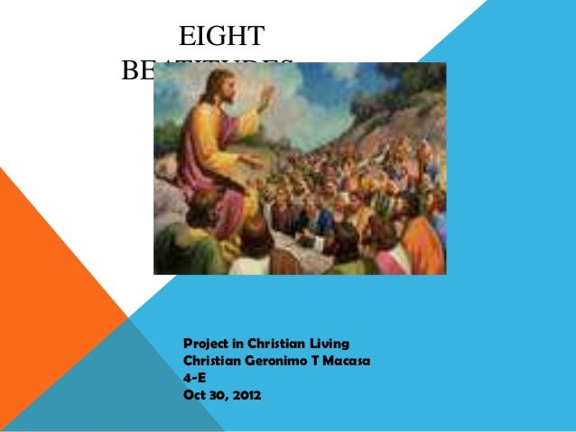 EIGHTBEATITUDES   Project in Christian Living   Christian Geronimo T Macasa   4-E   Oct 30, 2012