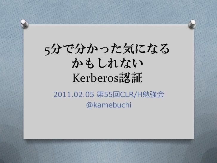 5分で分かった気になる   かもしれない   Kerberos認証2011.02.05 第55回CLR/H勉強会        @kamebuchi
