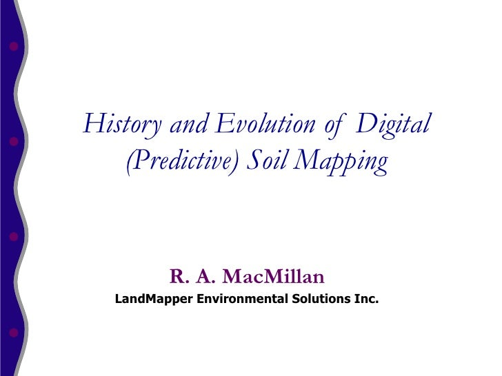 History and Evolution of Digital   (Predictive) Soil Mapping          R. A. MacMillan   LandMapper Environmental Solutions...