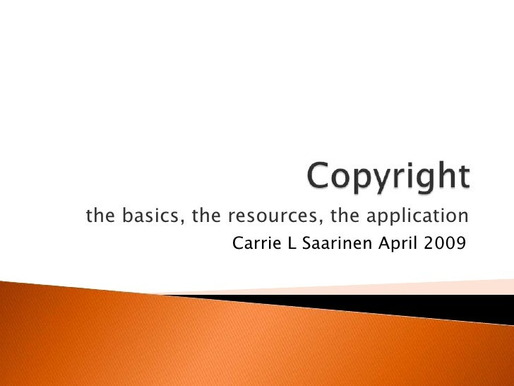 Copyright<br />the basics, the resources, the application<br />Carrie L Saarinen April 2009<br />