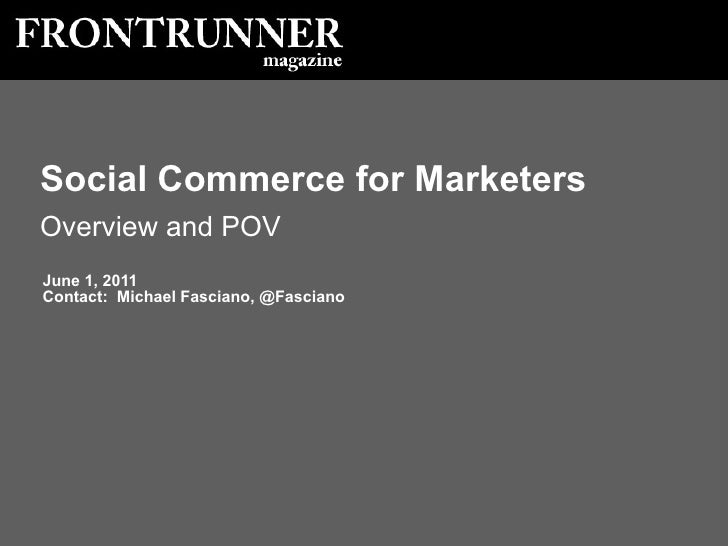June 1, 2011 Contact:  Michael Fasciano, @Fasciano Social Commerce for Marketers Overview and POV