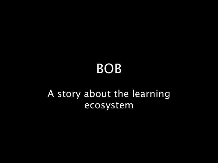 BOB A story about the learning         ecosystem
