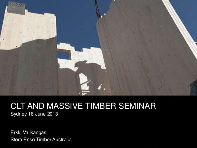 CLT AND MASSIVE TIMBER SEMINARSydney 18 June 2013Erkki ValikangasStora Enso Timber Australia