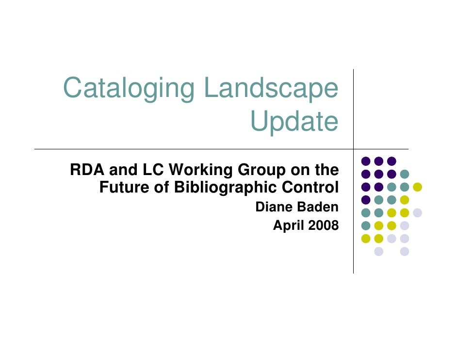 Cataloging Landscape               Update RDA and LC Working Group on the    Future of Bibliographic Control              ...