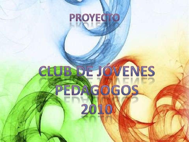 proyecto<br />Club de jóvenes pedagogos<br />2010<br />