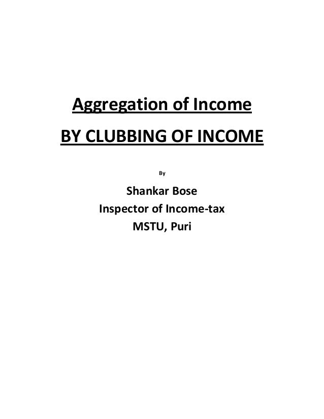Aggregation of IncomeBY CLUBBING OF INCOMEByShankar BoseInspector of Income-taxMSTU, Puri