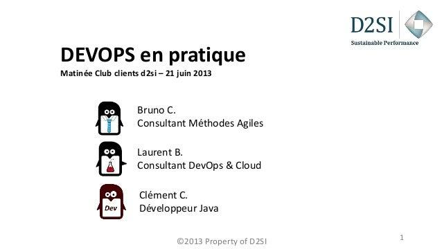 ©2013 Property of D2SI 1 DEVOPS en pratique Matinée Club clients d2si – 21 juin 2013 Laurent B. Consultant DevOps & Cloud ...