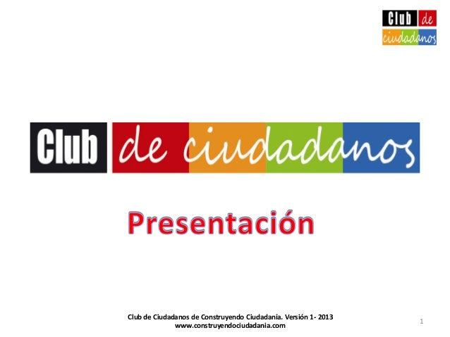 1Club de Ciudadanos de Construyendo Ciudadanía. Versión 1- 2013www.construyendociudadania.com
