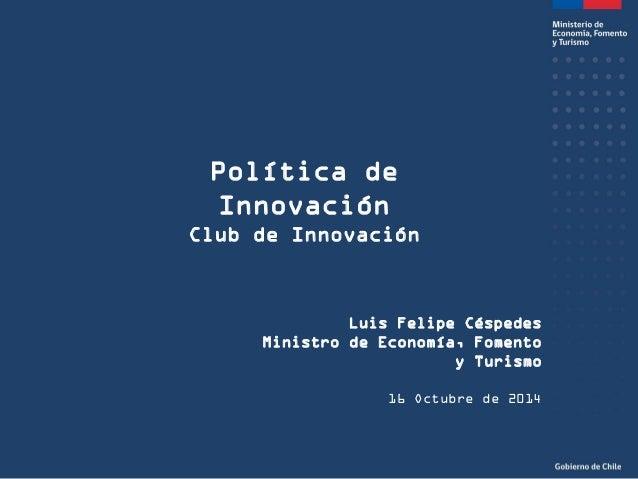 Política de Innovación  Club de Innovación  Luis Felipe Céspedes  Ministro de Economía, Fomento y Turismo  16 Octubre de 2...