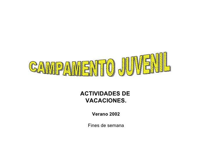ACTIVIDADES DE  VACACIONES. Verano 2002 Fines de semana CAMPAMENTO JUVENIL