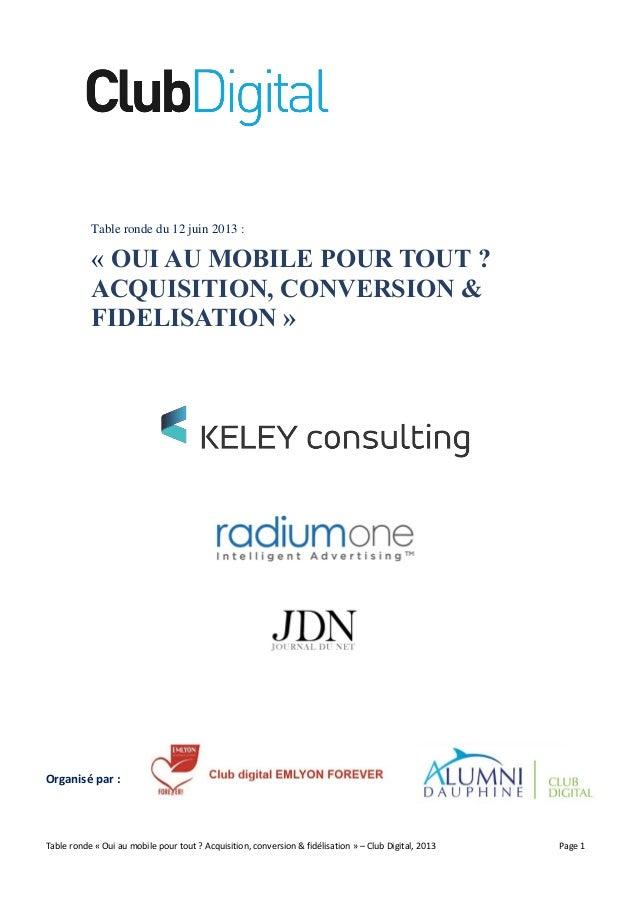 Table ronde « Oui au mobile pour tout ? Acquisition, conversion & fidélisation » – Club Digital, 2013 Page 1 Table ronde d...