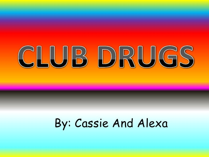 CLUB DRUGS<br />By: Cassie And Alexa <br />