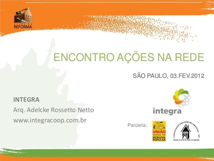 ENCONTRO AÇÕES NA REDE                                SÃO PAULO, 03.FEV.2012INTEGRAArq. Adelcke Rossetto Nettowww.integrac...