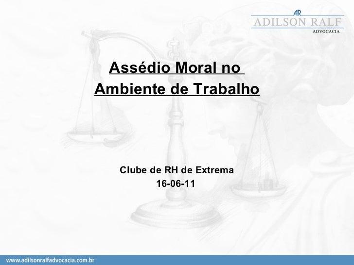 <ul><li>Assédio Moral no  </li></ul><ul><li>Ambiente de Trabalho </li></ul><ul><li>Clube de RH de Extrema </li></ul><ul><l...