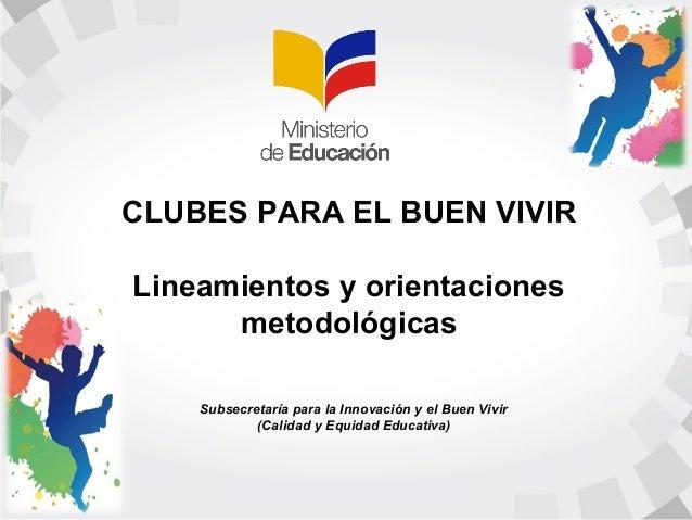 CLUBES PARA EL BUEN VIVIR  Lineamientos y orientaciones  metodológicas  Subsecretaría para la Innovación y el Buen Vivir  ...