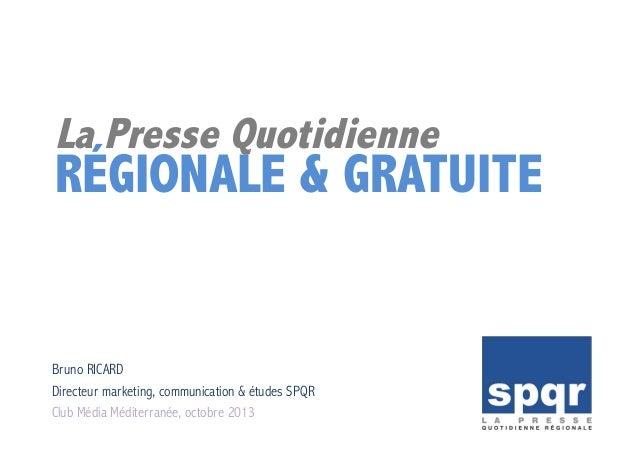 La Presse Quotidienne RÉGIONALE & GRATUITE Bruno RICARD Directeur marketing, communication & études SPQR Club Média Médite...