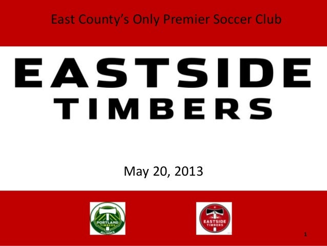 May 20, 2013EASTSIDE TIMBERSEast County's Only Premier Soccer Club1