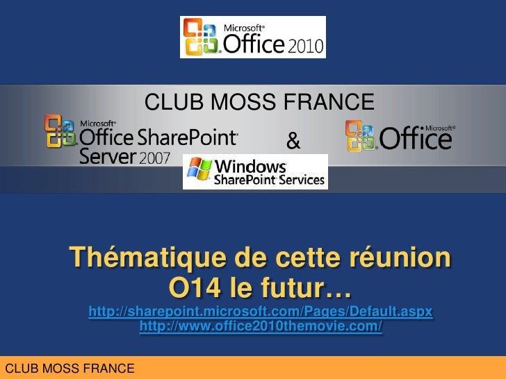 Thématique de cetteréunionO14 le futur…http://sharepoint.microsoft.com/Pages/Default.aspxhttp://www.office2010themovie.com...