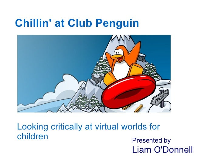 Chillin' at Club Penguin Looking critically at virtual worlds for children Presented by   Liam O'Donnell