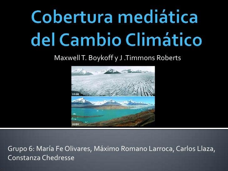 Cobertura mediática del Cambio Climático <br />Maxwell T. Boykoff y J .Timmons Roberts<br />Grupo 6: María Fe Olivares, Má...