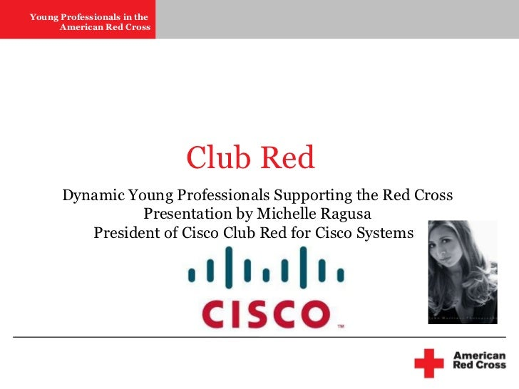 Club Red Dynamic Young Professionals Supporting the Red Cross Presentation by Michelle Ragusa President of Cisco Club Red ...