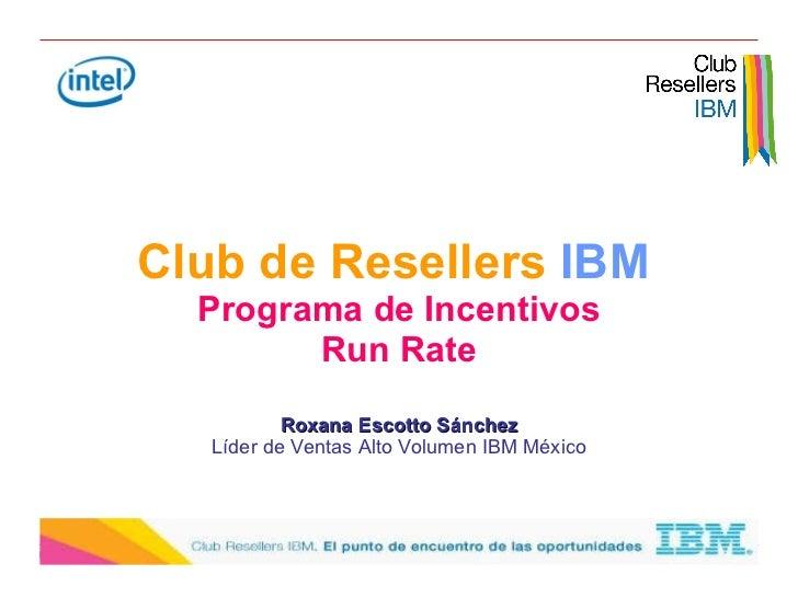 Club de Resellers  IBM   Programa de Incentivos Run Rate Roxana Escotto Sánchez Líder de Ventas Alto Volumen IBM México
