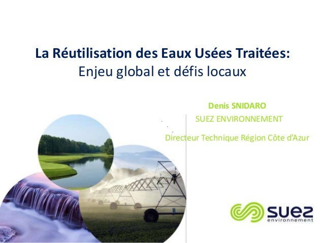 Denis SNIDARO SUEZ ENVIRONNEMENT Directeur Technique Région Côte d'Azur La Réutilisation des Eaux Usées Traitées: Enjeu gl...