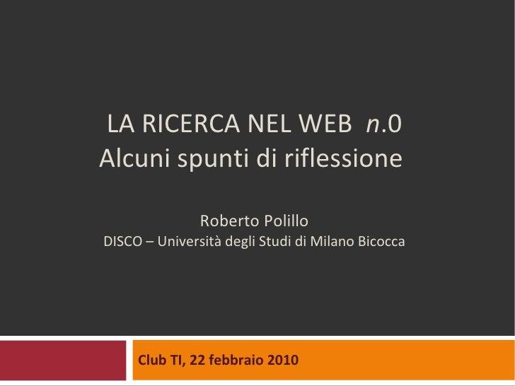LA RICERCA NEL WEB  n .0 Alcuni spunti di riflessione  Roberto Polillo DISCO – Università degli Studi di Milano Bicocca Cl...