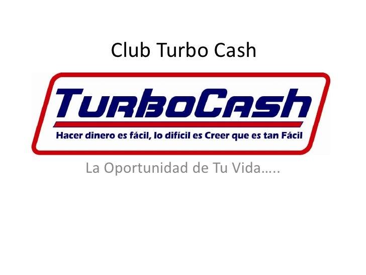 Club Turbo Cash     La Oportunidad de Tu Vida…..