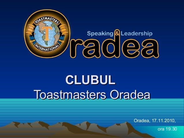 CLUBULCLUBUL Toastmasters OradeaToastmasters Oradea Oradea, 17.11.2010, ora 19.30