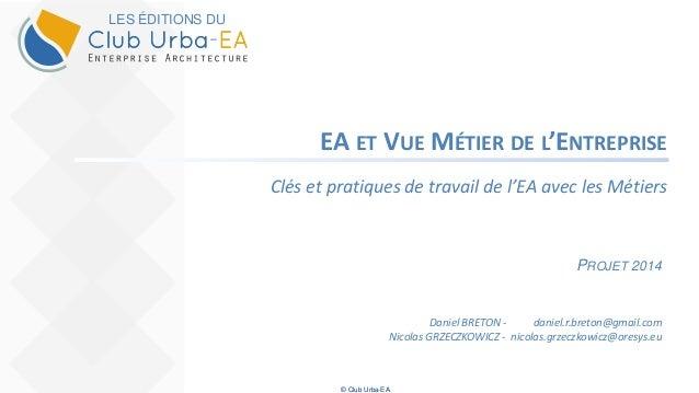 © Club Urba-EA EA ET VUE MÉTIER DE L'ENTREPRISE Clés et pratiques de travail de l'EA avec les Métiers PROJET 2014 Daniel B...