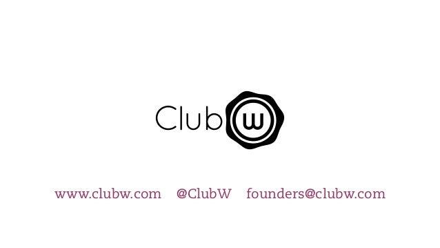 www.clubw.com   @ClubW   founders@clubw.com