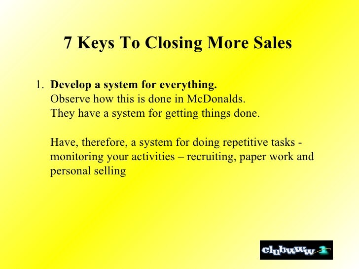 7 Keys To Closing More Sales  1.  Develop a system for everything.   Observe how this is done in McDonalds. They have a sy...