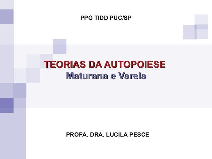TEORIAS DA AUTOPOIESE   Maturana e Varela PROFA. DRA. LUCILA PESCE PPG TIDD PUC/SP