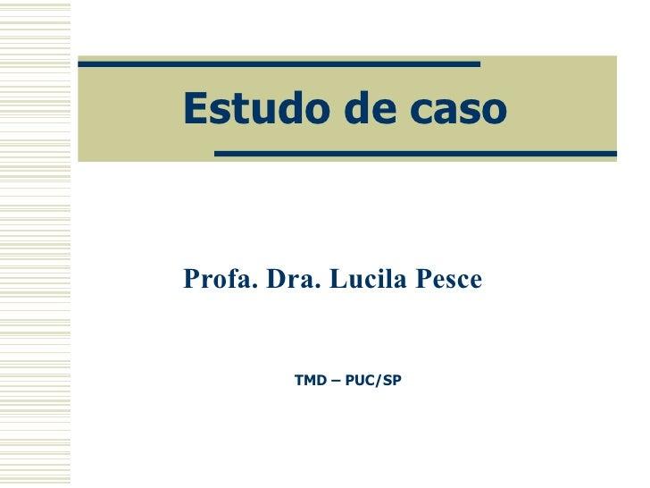 Estudo de caso Profa. Dra. Lucila Pesce TMD – PUC/SP