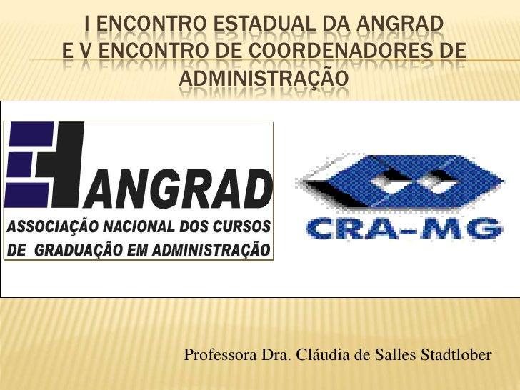 I ENCONTRO ESTADUAL DA ANGRAD E V ENCONTRO DE COORDENADORES DE           ADMINISTRAÇÃO              Professora Dra. Cláudi...