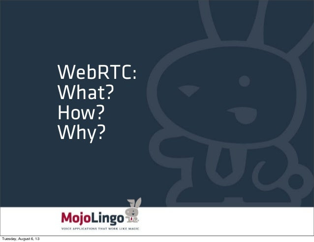 WebRTC: What? How? Why? Tuesday, August 6, 13