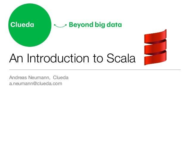 An Introduction to Scala Andreas Neumann, Clueda  a.neumann@clueda.com