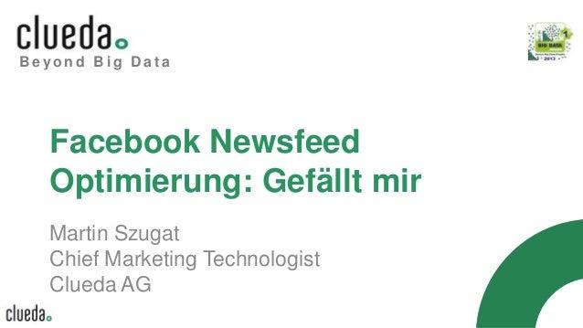 B e y o n d B i g D a t a Facebook Newsfeed Optimierung: Gefällt mir Martin Szugat Chief Marketing Technologist Clueda AG
