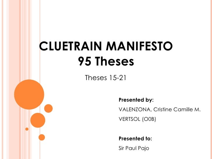 CLUETRAIN MANIFESTO 95 Theses Theses 15-21 Presented by: VALENZONA, Cristine Camille M. VERTSOL (O0B) Presented to:  Sir P...
