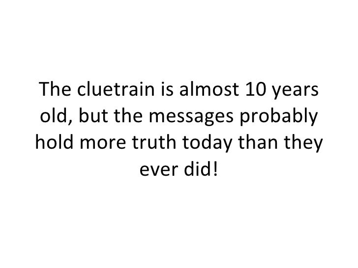 The cluetrain is almost 10 years old, but the messages probably hold more truth today than they ever did!