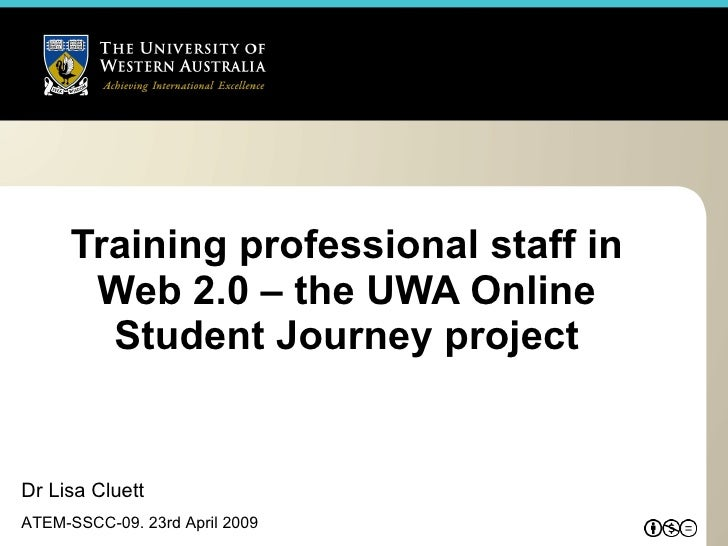 Training professional staff in Web 2.0 – the UWA Online Student Journey project Dr Lisa Cluett ATEM-SSCC-09. 23rd April 2009